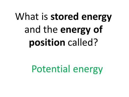 What is stored energy and the energy of position called?