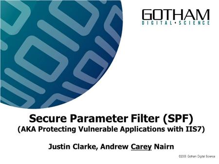 ©2008 Gotham Digital Science Secure Parameter Filter (SPF) (AKA Protecting Vulnerable Applications with IIS7) Justin Clarke, Andrew Carey Nairn.