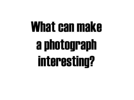 What can make a photograph interesting?. The Subject Matter (the things in a picture) The Mood (the feeling a picture creates in the viewer) The Ideas/Theme.