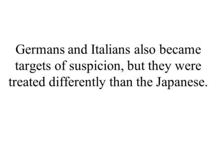 Germans and Italians also became targets of suspicion, but they were treated differently than the Japanese.