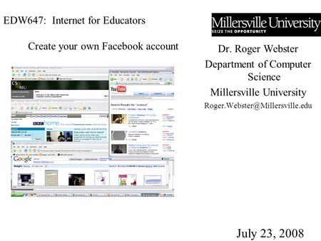 EDW647: Internet for Educators Dr. Roger Webster Department of Computer Science Millersville University July 23, 2008 Create.