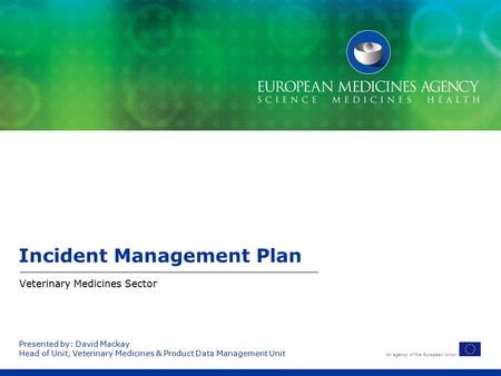 An agency of the European Union Presented by: David Mackay Head of Unit, Veterinary Medicines & Product Data Management Unit Incident Management Plan Veterinary.