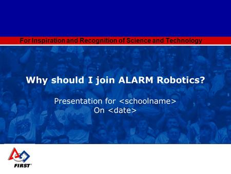 For Inspiration and Recognition of Science and Technology Why should I join ALARM Robotics? Presentation for On.