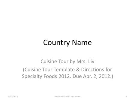 Country Name Cuisine Tour by Mrs. Liv (Cuisine Tour Template & Directions for Specialty Foods 2012. Due Apr. 2, 2012.) 9/23/20151Replace this with your.