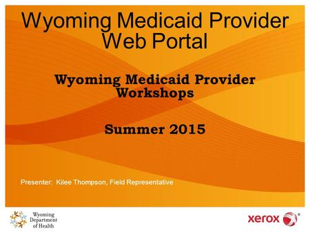 Wyoming Medicaid Provider Web Portal Wyoming Medicaid Provider Workshops Summer 2015 Presenter: Kilee Thompson, Field Representative.