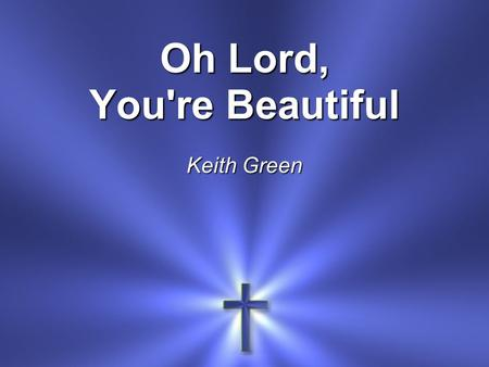 Oh Lord, You're Beautiful Keith Green. Oh Lord, You're beautiful Your face is all I seek.
