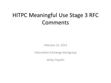 HITPC Meaningful Use Stage 3 RFC Comments February 15, 2013 Information Exchange Workgroup Micky Tripathi.