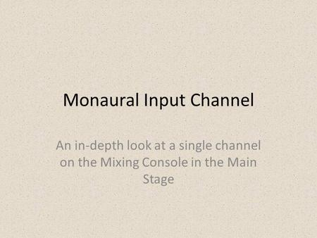 Monaural Input Channel An in-depth look at a single channel on the Mixing Console in the Main Stage.