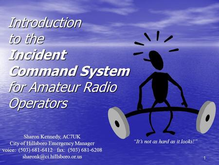 1 Introduction to the Incident Command System for Amateur Radio Operators Sharon Kennedy, AC7UK City of Hillsboro Emergency Manager voice: (503) 681-6412.