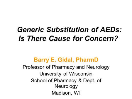 Generic Substitution of AEDs: Is There Cause for Concern? Barry E. Gidal, PharmD Professor of Pharmacy and Neurology University of Wisconsin School of.