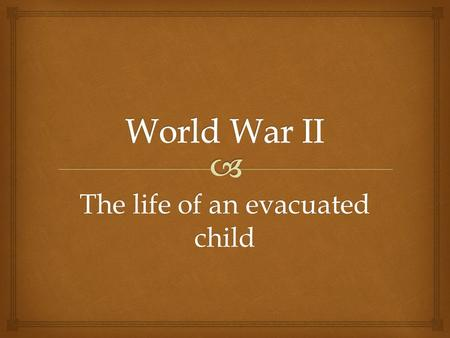 The life of an evacuated child.   Hello I'm Betty and I was there when we were all evacuated it's my job to tell you about a child's view of World War.