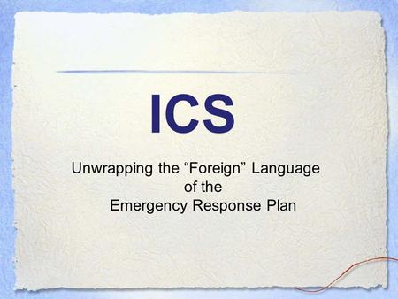 "ICS Unwrapping the ""Foreign"" Language of the Emergency Response Plan."