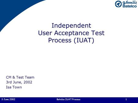3 June 2002Batelco IUAT Process1 Independent User Acceptance Test Process (IUAT) CM & Test Team 3rd June, 2002 Isa Town.