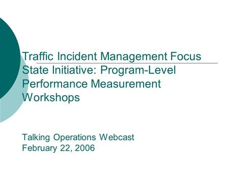 Traffic Incident Management Focus State Initiative: Program-Level Performance Measurement Workshops Talking Operations Webcast February 22, 2006.