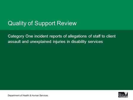 Quality of Support Review Category One incident reports of allegations of staff to client assault and unexplained injuries in disability services.