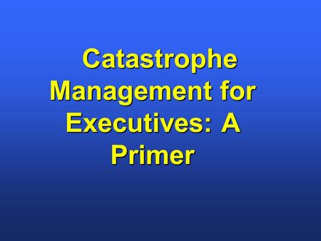 Catastrophe Management for Executives: A Primer Catastrophe Management for Executives: A Primer.