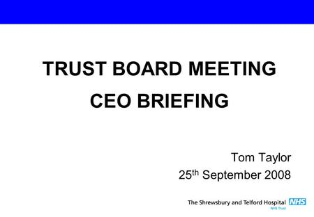Tom Taylor 25 th September 2008 TRUST BOARD MEETING CEO BRIEFING.