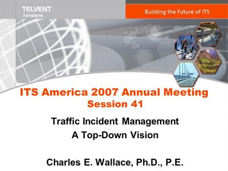 ITS America 2007 Annual Meeting Session 41 Traffic Incident Management A Top-Down Vision Charles E. Wallace, Ph.D., P.E.