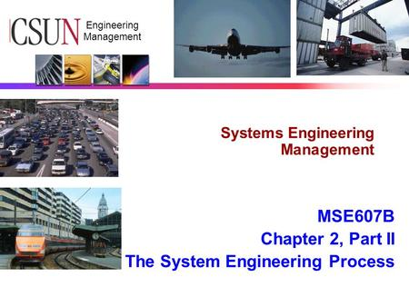 CSUN Engineering Management Systems Engineering Management MSE607B Chapter 2, Part II The System Engineering Process.