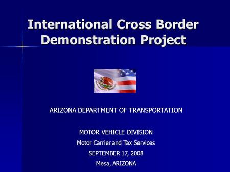International Cross Border Demonstration Project International Cross Border Demonstration Project ARIZONA DEPARTMENT OF TRANSPORTATION MOTOR VEHICLE DIVISION.