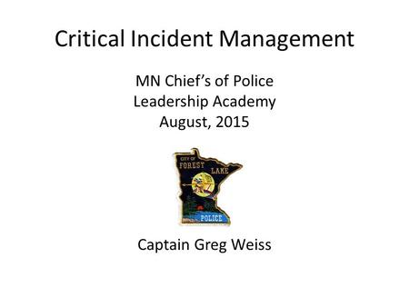 Critical Incident Management MN Chief's of Police Leadership Academy August, 2015 Captain Greg Weiss.