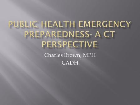 Charles Brown, MPH CADH. 1. Review the development of public health preparedness planning in CT to include reaction to Anthrax attacks, planning for Category.