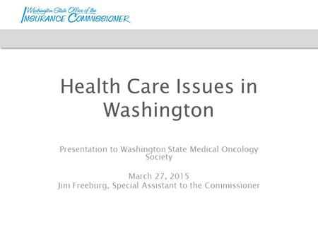 Health Care Issues in Washington Presentation to Washington State Medical Oncology Society March 27, 2015 Jim Freeburg, Special Assistant to the Commissioner.