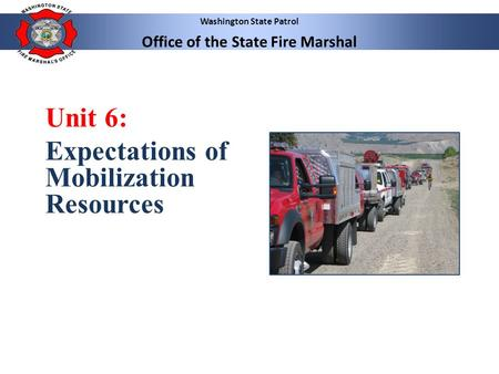 Washington State Patrol Office of the State Fire Marshal Unit 6: Expectations of Mobilization Resources.