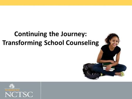© 2011 THE EDUCATION TRUST National Center for Transforming School Counseling Continuing the Journey: Transforming School Counseling.