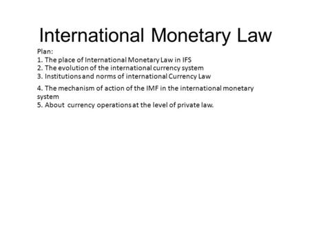 International Monetary Law Plan: 1. The place of International Monetary Law in IFS 2. The evolution of the international currency system 3. Institutions.