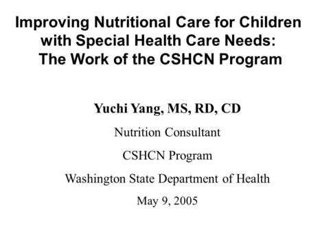 Improving Nutritional Care for Children with Special Health Care Needs: The Work of the CSHCN Program Yuchi Yang, MS, RD, CD Nutrition Consultant CSHCN.
