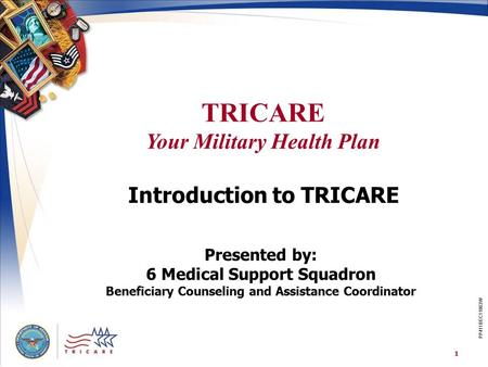 TRICARE Your Military Health Plan 1 PP411BEC11063W Introduction to TRICARE Presented by: 6 Medical Support Squadron Beneficiary Counseling and Assistance.