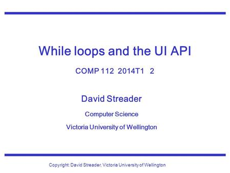 David Streader Computer Science Victoria University of Wellington Copyright: David Streader, Victoria University of Wellington While loops and the UI API.