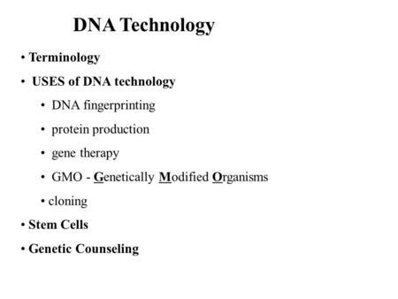 DNA Technology Terminology USES of DNA technology DNA fingerprinting protein production gene therapy GMO - Genetically Modified Organisms cloning Stem.