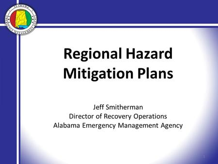 Regional Hazard Mitigation Plans Jeff Smitherman Director of Recovery Operations Alabama Emergency Management Agency 1.