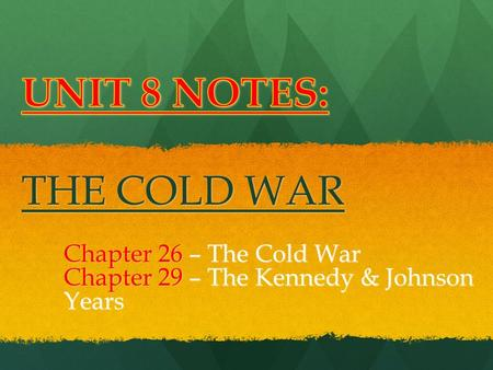 Chapter 26 – The Cold War Chapter 29 – The Kennedy & Johnson Years.