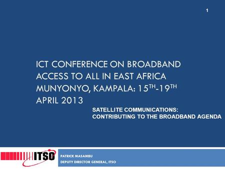 ICT CONFERENCE ON BROADBAND ACCESS TO ALL IN EAST AFRICA MUNYONYO, KAMPALA: 15 TH -19 TH APRIL 2013 PATRICK MASAMBU DEPUTY DIRECTOR GENERAL, ITSO SATELLITE.