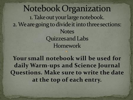 Your small notebook will be used for daily Warm-ups and Science Journal Questions. Make sure to write the date at the top of each entry.