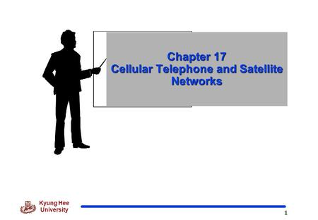 1 Kyung Hee University Chapter 17 Cellular Telephone and Satellite Networks.