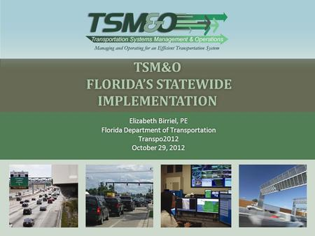 TSM&O FLORIDA'S STATEWIDE IMPLEMENTATION Elizabeth Birriel, PEElizabeth Birriel, PE Florida Department of TransportationFlorida Department of TransportationTranspo2012.