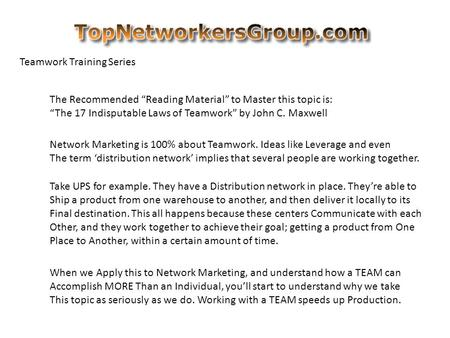 "Teamwork Training Series The Recommended ""Reading Material"" to Master this topic is: ""The 17 Indisputable Laws of Teamwork"" by John C. Maxwell Network."