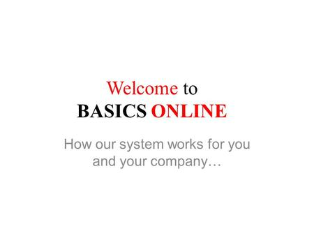 Welcome to BASICS ONLINE How our system works for you and your company…