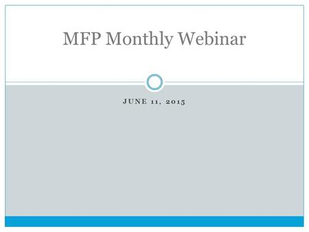 JUNE 11, 2015 MFP Monthly Webinar. Goals of our monthly webinars Our goals for our MFP monthly webinars are:  To provide training on key topics  To.