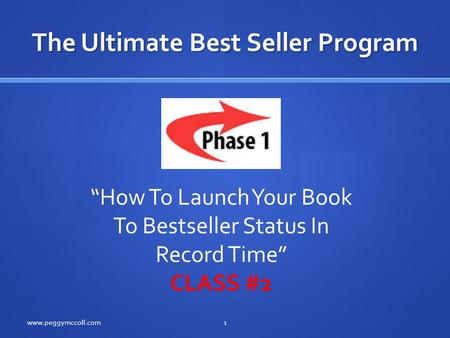 "The Ultimate Best Seller Program www.peggymccoll.com1 ""How To Launch Your Book To Bestseller Status In Record Time"" CLASS #2."