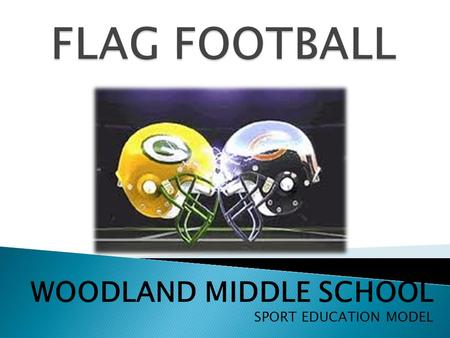 WOODLAND MIDDLE SCHOOL SPORT EDUCATION MODEL.  EACH CLASS WILL HAVE TEAMS OF 5-7 PLAYERS  GIRLS DIVISION / BOYS DIVISION  TEAMS WILL BE PICKED BY THE.