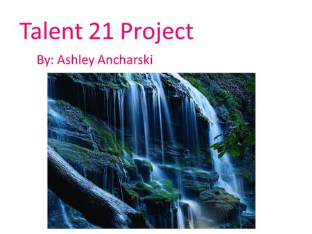 Talent 21 Project By: Ashley Ancharski.
