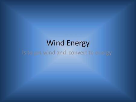 Wind Energy Is to get wind and convert to energy.