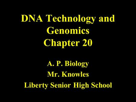 DNA Technology and Genomics Chapter 20 A. P. Biology Mr. Knowles Liberty Senior High School.