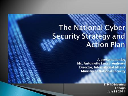 The National Cyber Security Strategy and Action Plan 	A presentation by 	Ms. Antoinette Lucas-Andrews 	Director, International Affairs 	Ministry.