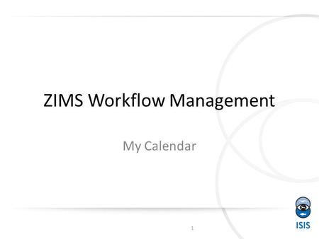 ZIMS Workflow Management My Calendar 1. Opening My Calendar 2 You can get to My Calendar from the Start menu>Institution> My Calendar. Or, if you have.